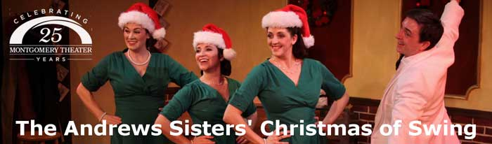 The Montgomery Theater is proud to present their holiday production of the Andrews Sisters' Christmas of Swing. The Andrews Sisters (Patty, Maxene and LaVerne) are preparing to lift the spirits of America's soldiers with a show full of Christmas songs, swing tunes, and special appearances by their friends Danny Kaye, Bing Crosby, and Abbott & Costello. Christmas of Swing is a joyful celebration of music, family, and patriotism that mixes great holiday songs and comedy sketches with real letters from real World War II G.I.s. It's an evening of wonderful entertainment and a tribute to the men and women of the greatest generation.